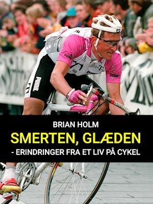 Smerten, glæden - erindringer fra et liv på cykel-Brian Holm-E-bog